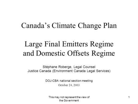 This may not represent the view of the Government 1 Canada's Climate Change Plan Large Final Emitters Regime and Domestic Offsets Regime Stéphane Roberge,