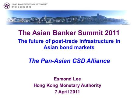 Esmond Lee Hong Kong Monetary Authority 7 April 2011 The Asian Banker Summit 2011 The future of post-trade infrastructure in Asian bond markets The Pan-Asian.