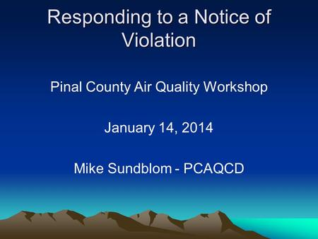 Responding to a Notice of Violation Pinal County Air Quality Workshop January 14, 2014 Mike Sundblom - PCAQCD.