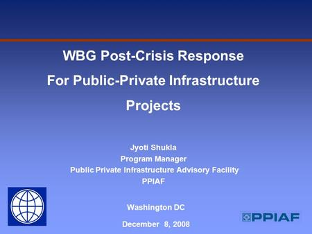 Washington DC December 8, 2008 WBG Post-Crisis Response For Public-Private Infrastructure Projects Jyoti Shukla Program Manager Public Private Infrastructure.