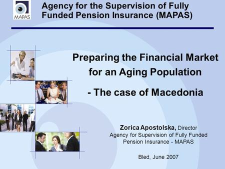 Agency for the Supervision of Fully Funded Pension Insurance (MAPAS) Preparing the Financial Market for an Aging Population - The case of Macedonia Zorica.