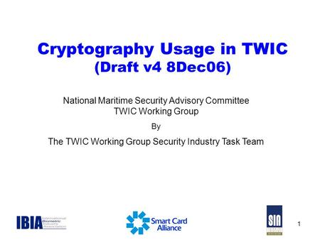 1 Cryptography Usage in TWIC (Draft v4 8Dec06) National Maritime Security Advisory Committee TWIC Working Group By The TWIC Working Group Security Industry.