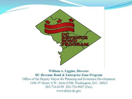 William A. Liggins, Director DC Revenue Bond & Enterprise Zone Program Office of the Deputy Mayor for Planning and Economic Development 1100 4 th Street,