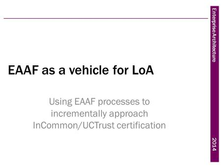 Enterprise Architecture 2014 EAAF as a vehicle for LoA Using EAAF processes to incrementally approach InCommon/UCTrust certification.
