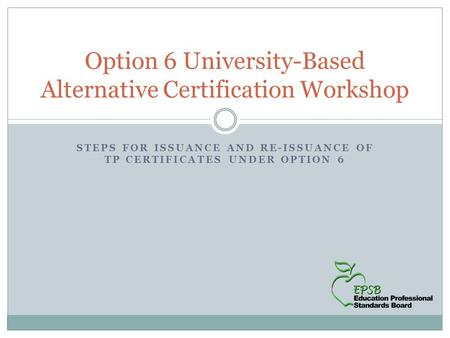 STEPS FOR ISSUANCE AND RE-ISSUANCE OF TP CERTIFICATES UNDER OPTION 6 Option 6 University-Based Alternative Certification Workshop.