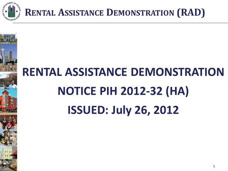 RENTAL ASSISTANCE DEMONSTRATION NOTICE PIH 2012-32 (HA) ISSUED: July 26, 2012 R ENTAL A SSISTANCE D EMONSTRATION (RAD) 1.