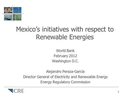 Mexico's initiatives with respect to Renewable Energies World Bank February 2012 Washington D.C. Alejandro Peraza-García Director General of Electricity.