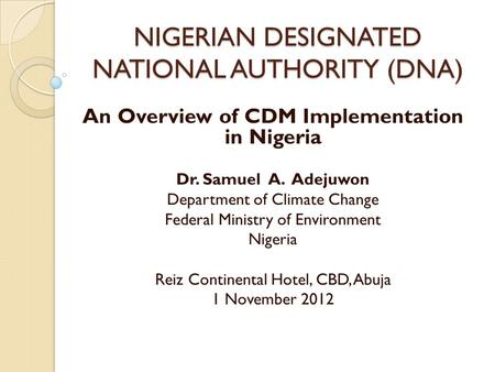 NIGERIAN DESIGNATED NATIONAL AUTHORITY (DNA) An Overview of CDM Implementation in Nigeria Dr. Samuel A. Adejuwon Department of Climate Change Federal Ministry.