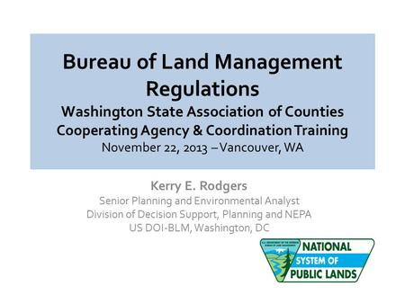 Bureau of Land Management Regulations Washington State Association of Counties Cooperating Agency & Coordination Training November 22, 2013 – Vancouver,