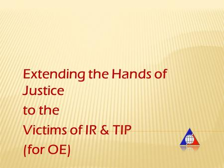 Extending the Hands of Justice to the Victims of IR & TIP (for OE)