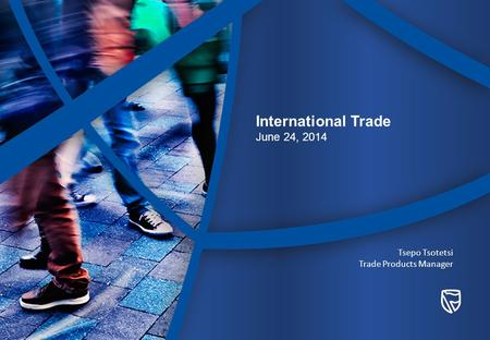 International Trade June 24, 2014 Tsepo Tsotetsi Trade Products Manager.