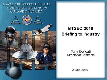 2-Dec-2010 I/ITSEC 2010 Briefing to Industry Tony Delicati Director of Contracts.