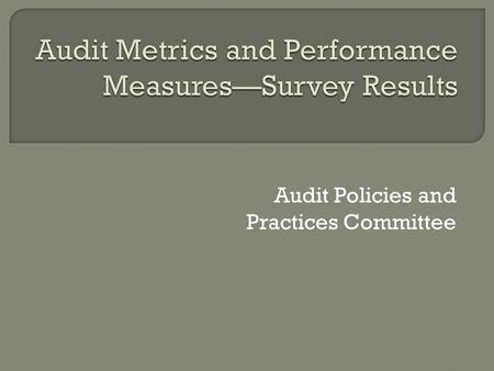 Audit Policies and Practices Committee.  Identify and compile internal and external metrics and performance measures used in the Federal audit community.