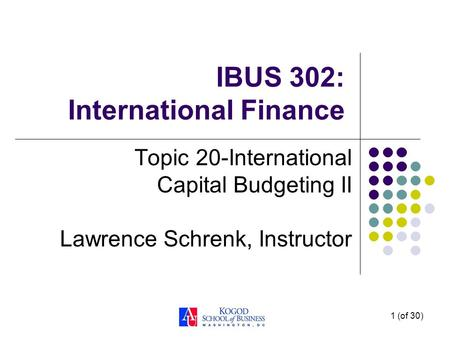 1 (of 30) IBUS 302: International Finance Topic 20-International Capital Budgeting II Lawrence Schrenk, Instructor.