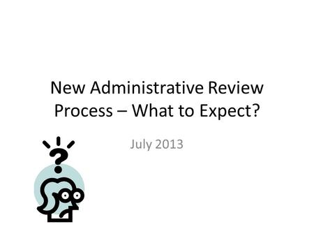 New Administrative Review Process – What to Expect? July 2013.