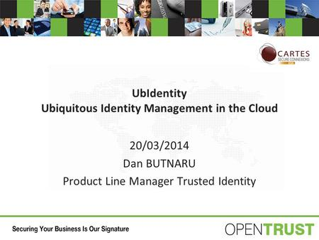 UbIdentity Ubiquitous Identity Management in the Cloud 20/03/2014 Dan BUTNARU Product Line Manager Trusted Identity.