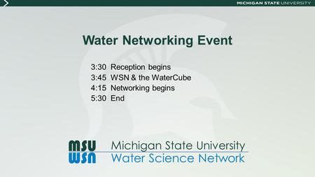 Water Networking Event 3:30 Reception begins 3:45 WSN & the WaterCube 4:15 Networking begins 5:30 End MSU WSN M ichigan State University Water Science.