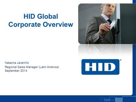 HID Global Corporate Overview Natacha Jaramillo Regional Sales Manager (Latin America) September 2014 Presentation Title Slide.