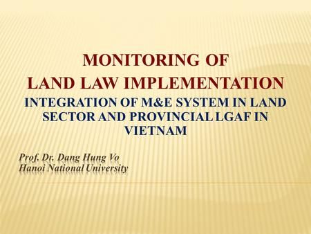 MONITORING OF LAND LAW IMPLEMENTATION INTEGRATION OF M&E SYSTEM IN LAND SECTOR AND PROVINCIAL LGAF IN VIETNAM.