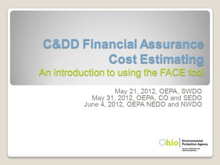 C&DD Financial Assurance Cost Estimating An introduction to using the FACE tool May 21, 2012, OEPA, SWDO May 31, 2012, OEPA, CO and SEDO June 4, 2012,