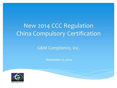 New 2014 CCC Regulation China Compulsory Certification G&M Compliance, Inc. November 25, 2014.