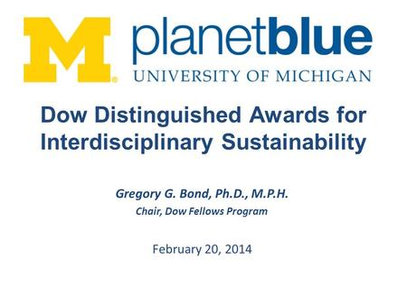 Gregory G. Bond, Ph.D., M.P.H. Chair, Dow Fellows Program February 20, 2014 Dow Distinguished Awards for Interdisciplinary Sustainability.