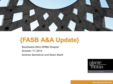 Www.plantemoran.com {FASB A&A Update} Southwest Ohio HFMA Chapter October 17, 2014 Andrew Gentzkow and Dawn Stark.