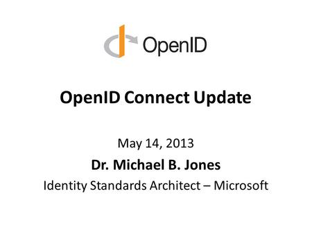 OpenID Connect Update May 14, 2013 Dr. Michael B. Jones Identity Standards Architect – Microsoft.