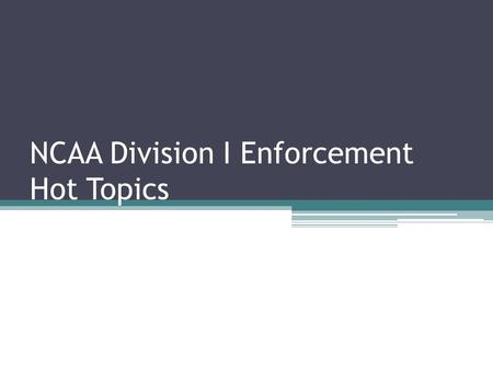 NCAA Division I Enforcement Hot Topics. Session Overview Trending violations. Enforcement policies and procedures update and enforcement activities after.