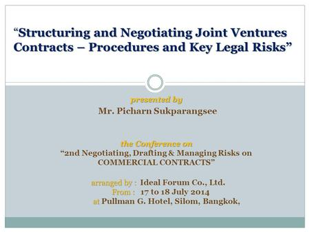 "Presented by Mr. Picharn Sukparangsee ""Structuring and Negotiating Joint Ventures Contracts – Procedures and Key Legal Risks"" ""Structuring and Negotiating."