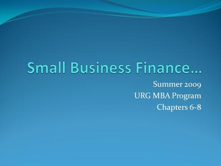 Summer 2009 URG MBA Program Chapters 6-8. Financing the Venture Financing in Stages Successful or not? Milestones Build and maintain product R & D dimension.