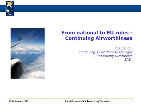 1 30/31 January 2013EASA/Estonian CAA Rulemaking Workshop From national to EU rules - Continuing Airworthiness Juan Anton Continuing Airworthiness Manager.