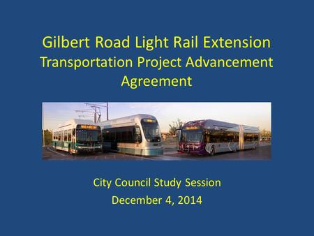 Gilbert Road Light Rail Extension Transportation Project Advancement Agreement City Council Study Session December 4, 2014.