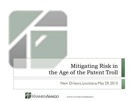 Www.krameramado.com Mitigating Risk in the Age of the Patent Troll New Orleans, Louisiana: May 29, 2013.