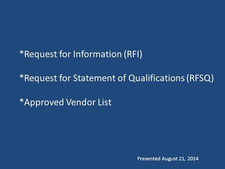 *Request for Information (RFI) *Request for Statement of Qualifications (RFSQ) *Approved Vendor List Presented August 21, 2014.
