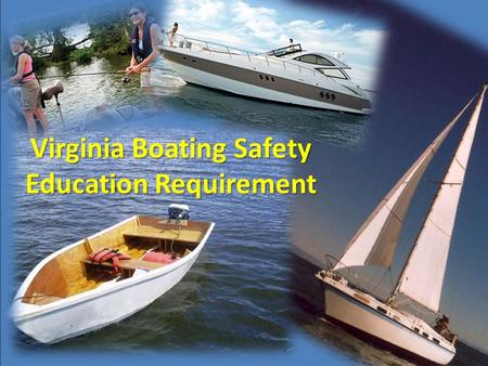Virginia Boating Safety Education Requirement.  Boating safety education compliance requirement established in 2007  Phased-in through 2016  Applies.