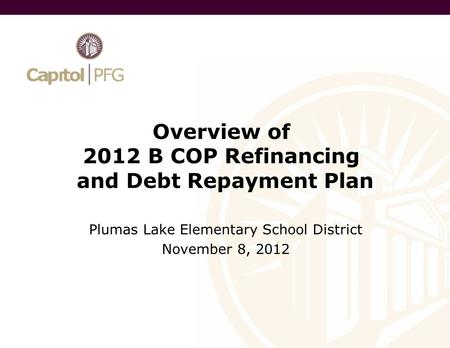 Overview of 2012 B COP Refinancing and Debt Repayment Plan Plumas Lake Elementary School District November 8, 2012.