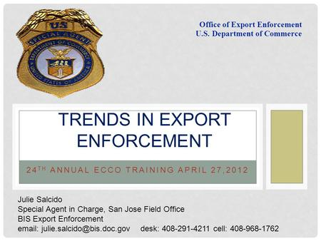 24 TH ANNUAL ECCO TRAINING APRIL 27,2012 TRENDS IN EXPORT ENFORCEMENT Office of Export Enforcement U.S. Department of Commerce Julie Salcido Special Agent.