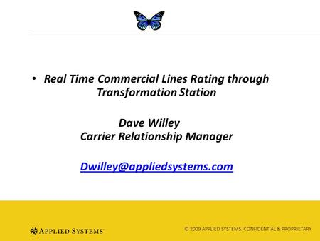 © 2009 APPLIED SYSTEMS. CONFIDENTIAL & PROPRIETARY Real Time Commercial Lines Rating through Transformation Station Dave Willey Carrier Relationship Manager.