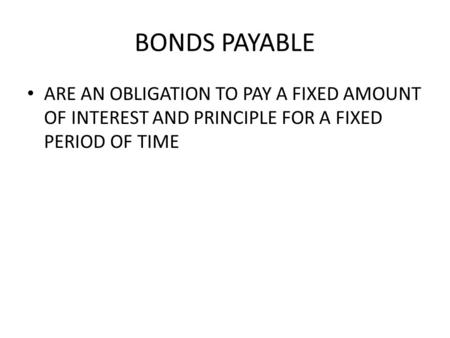 BONDS PAYABLE ARE AN OBLIGATION TO PAY A FIXED AMOUNT OF INTEREST AND PRINCIPLE FOR A FIXED PERIOD OF TIME.