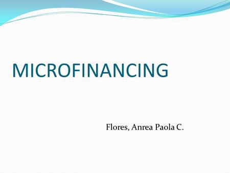 MICROFINANCING Flores, Anrea Paola C.. What is Microfinance? Microcredit, or microfinance, is banking the unbankables, bringing credit, savings and other.