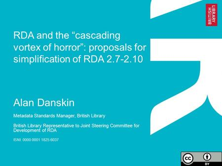 "RDA and the ""cascading vortex of horror"": proposals for simplification of RDA 2.7-2.10 Alan Danskin Metadata Standards Manager, British Library British."
