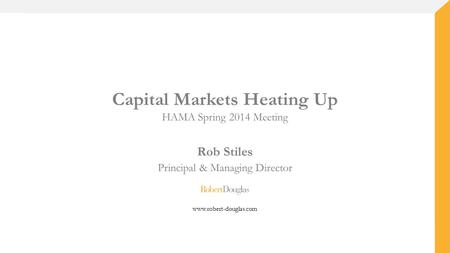 Capital Markets Heating Up HAMA Spring 2014 Meeting Rob Stiles Principal & Managing Director www.robert-douglas.com.