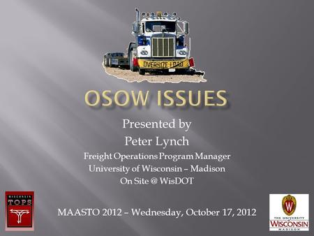 Presented by Peter Lynch Freight Operations Program Manager University of Wisconsin – Madison On WisDOT MAASTO 2012 – Wednesday, October 17, 2012.