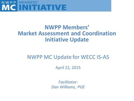 NWPP Members' Market Assessment and Coordination Initiative Update NWPP MC Update for WECC IS-AS April 22, 2015 Facilitator: Dan Williams, PGE.