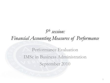 1 5 th session: Financial Accounting Measures of Performance Performance Evaluation IMSc in Business Administration September 2010.