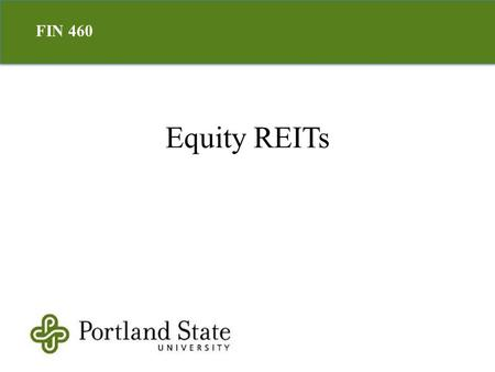 Equity REITs FIN 460. Real estate company/trust Listed or private Tax exemption Created to allow retail investors access to commercial real estate Real.