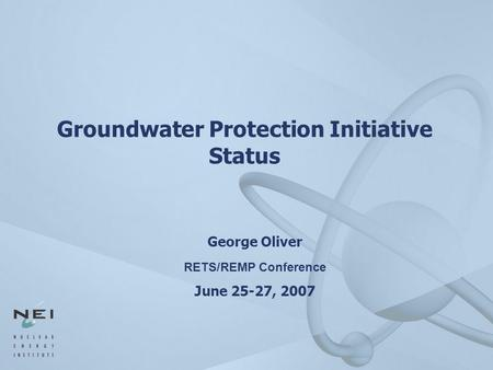 Groundwater Protection Initiative Status George Oliver RETS/REMP Conference June 25-27, 2007.