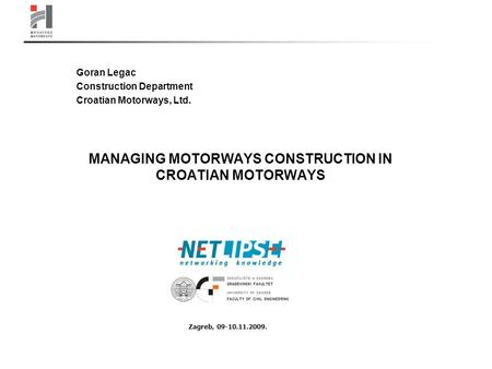 MANAGING MOTORWAYS CONSTRUCTION IN CROATIAN MOTORWAYS Goran Legac Construction Department Croatian Motorways, Ltd. Zagreb, 09-10.11.2009.