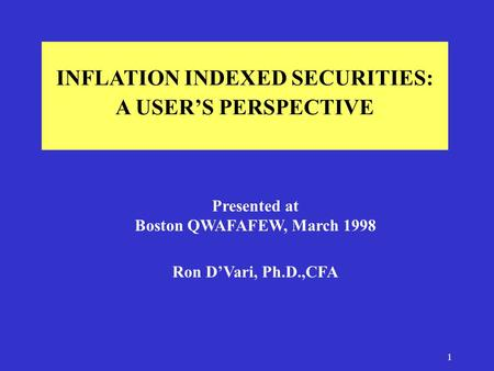 1 INFLATION INDEXED SECURITIES: A USER'S PERSPECTIVE Presented at Boston QWAFAFEW, March 1998 Ron D'Vari, Ph.D.,CFA.